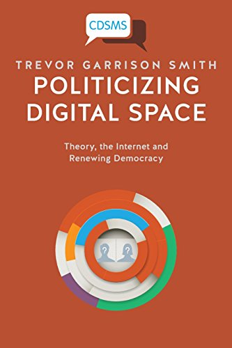 Large book cover: Politicizing Digital Space: Theory, the Internet and Renewing Democracy